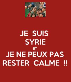 Poster: JE  SUIS  SYRIE ET  JE NE PEUX PAS RESTER  CALME  !!
