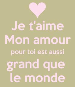 Poster: Je t'aime Mon amour pour toi est aussi grand que  le monde