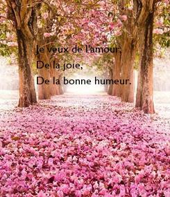Poster: Je veux de l'amour,  De la joie, De la bonne humeur.