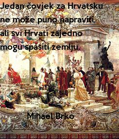 Poster: Jedan čovjek za Hrvatsku ne može puno napraviti, ali svi Hrvati zajedno  mogu spasiti zemlju.                   Mihael Brko