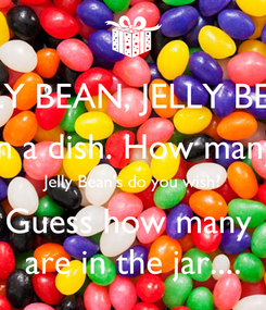 Poster: JELLY BEAN, JELLY BEAN In a dish. How many Jelly Bean's do you wish? Guess how many  are in the jar....