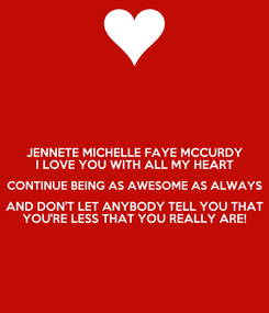 Poster: JENNETE MICHELLE FAYE MCCURDY I LOVE YOU WITH ALL MY HEART CONTINUE BEING AS AWESOME AS ALWAYS AND DON'T LET ANYBODY TELL YOU THAT YOU'RE LESS THAT YOU REALLY ARE!