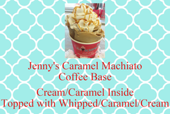 Poster: Jenny's Caramel Machiato Coffee Base  Cream/Caramel Inside Topped with Whipped/Caramel/Cream