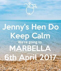 Poster: Jenny's Hen Do Keep Calm We're going to  MARBELLA 6th April 2017