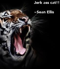 Poster: Jerk ass cat!!  ~Sean Ellis