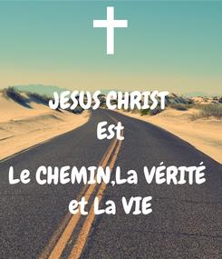 Poster: JESUS CHRIST Est  Le CHEMIN,La VÉRITÉ  et La VIE
