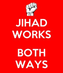 Poster: JIHAD WORKS   BOTH WAYS