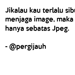Poster: Jikalau kau terlalu sibuk menjaga image, maka hidupmu hanya sebatas Jpeg.  - @pergijauh