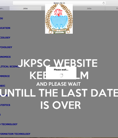 Poster: JKPSC WEBSITE  KEEP CALM AND PLEASE WAIT  UNTILL THE LAST DATE  IS OVER