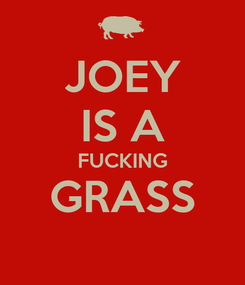 Poster: JOEY IS A FUCKING GRASS