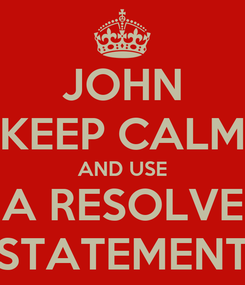 Poster: JOHN KEEP CALM AND USE A RESOLVE STATEMENT