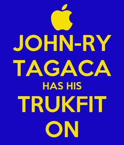 Poster: JOHN-RY TAGACA HAS HIS TRUKFIT ON