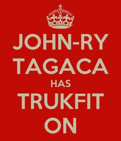 Poster: JOHN-RY TAGACA HAS TRUKFIT ON