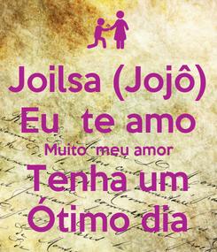 Poster: Joilsa (Jojô) Eu  te amo Muito  meu amor Tenha um Ótimo dia