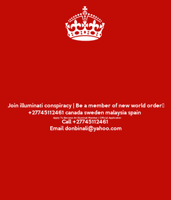 Poster: Join illuminati conspiracy | Be a member of new world order‎ +27745112461 canada sweden malaysia spain Apply To Become An Illuminati Member | Official Application Call +27745112461 Email donbinali@yahoo.com
