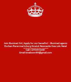 Poster: Join Illuminati SA | Apply for our benefits - illuminati agents Durban Pietermaritzburg Howick Newcastle Kwa zulu Natal Real illuminati website | Get rich famous and powerful Call +27745112461 Email binalisson90@gmail.com