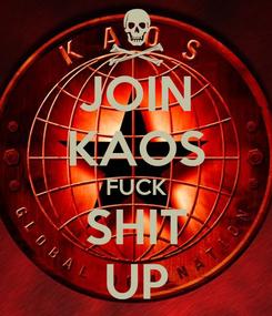 Poster: JOIN KAOS FUCK SHIT UP