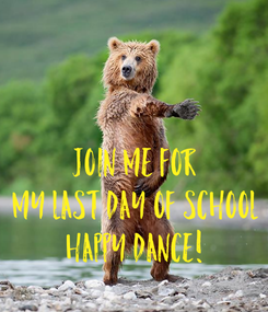 Poster: Join me for my last day of school happy dance!