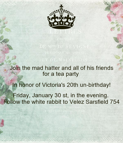 Poster: Join the mad hatter and all of his friends for a tea party  In honor of Victoria's 20th un-birthday! Friday, January 30 st, in the evening.  Follow the white rabbit to Velez Sarsfield 754
