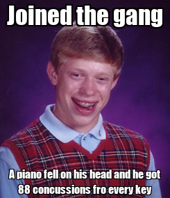 Poster: Joined the gang A piano fell on his head and he got 88 concussions fro every key