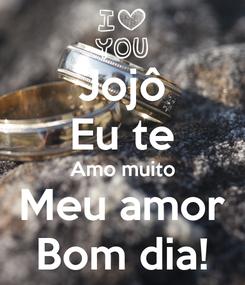 Poster: Jojô Eu te Amo muito Meu amor Bom dia!
