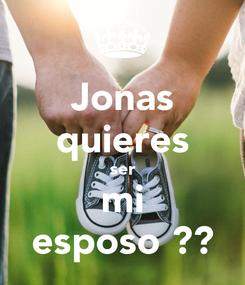 Poster: Jonas quieres ser mi esposo💏??