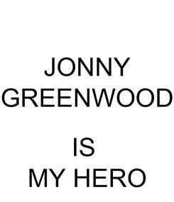 Poster: JONNY GREENWOOD  IS  MY HERO