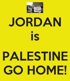 Poster: JORDAN is  PALESTINE GO HOME!