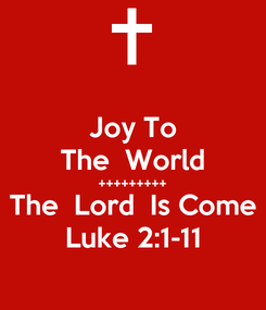 Poster: Joy To The  World +++++++++ The  Lord  Is Come Luke 2:1-11
