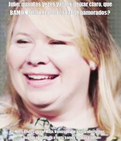 Poster: Julie, quantas vezes vamos deixar claro, que BAMON não será um casal de namorados? Não vamos colocar Meta. Vamos deixar a meta aberta mas, quando atingirmos a meta, vamos dobrar