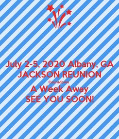Poster: July 2-5, 2020 Albany, GA JACKSON REUNION Countdown  A Week Away SEE YOU SOON!