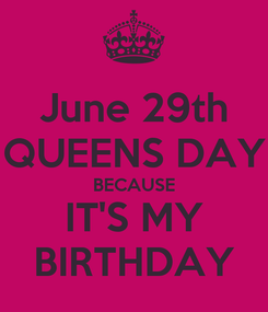 Poster: June 29th QUEENS DAY BECAUSE IT'S MY BIRTHDAY