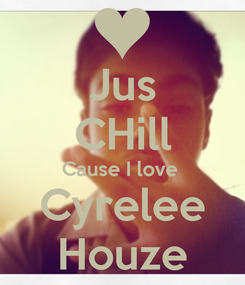 Poster: Jus CHill Cause I love  Cyrelee Houze