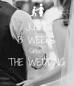Poster: JUST 13 WEEKS Since  THE WEDDING