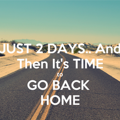 Poster: JUST 2 DAYS.. And Then It's TIME to GO BACK  HOME