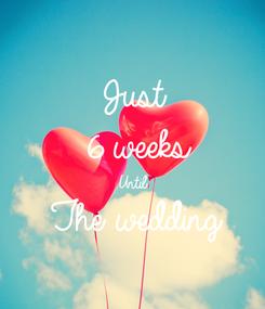 Poster: Just 6 weeks Until The wedding