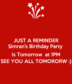 Poster: JUST A REMINDER Simran's Birthday Party   Is Tomorrow  at 1PM SEE YOU ALL TOMORORW :)