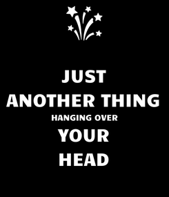 Poster: JUST ANOTHER THING HANGING OVER YOUR HEAD