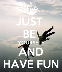 Poster: JUST  BE  YOURSELF AND HAVE FUN