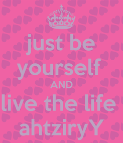 Poster: just be yourself  AND live the life  ahtziryY