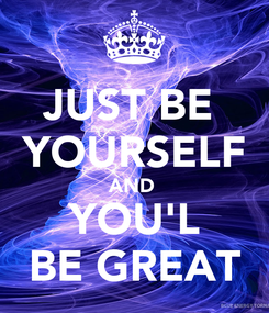 Poster: JUST BE  YOURSELF AND  YOU'L BE GREAT
