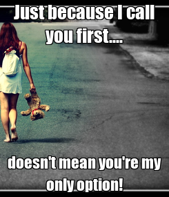 Poster: Just because I call you first.... doesn't mean you're my only option!