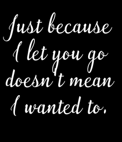 Poster: Just because I let you go doesn't mean I wanted to.