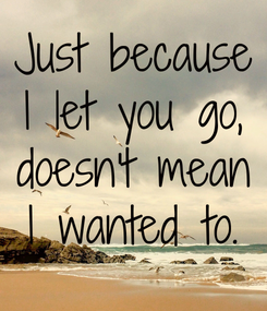 Poster: Just because I let you go, doesn't mean I wanted to.