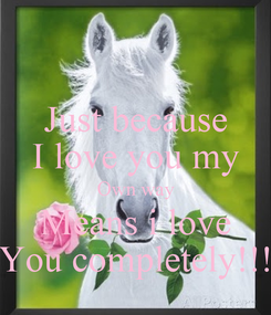Poster: Just because I love you my Own way Means i love You completely!!!