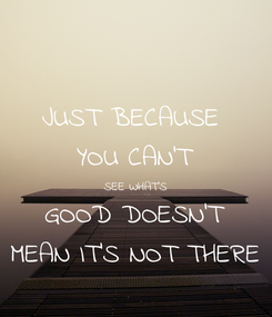 Poster: JUST BECAUSE  YOU CAN'T SEE WHAT'S GOOD DOESN'T MEAN IT'S NOT THERE