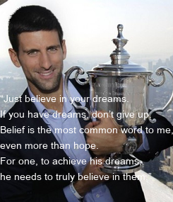 """Poster: """"Just believe in your dreams.  If you have dreams, don't give up.  Belief is the most common word to me,  even more than hope.  For one, to achieve his dreams,"""