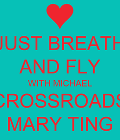 Poster: JUST BREATH AND FLY WITH MICHAEL CROSSROADS MARY TING