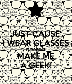 Poster: JUST CAUSE' I WEAR GLASSES IT DOESN'T MAKE ME A GEEK!