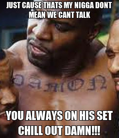 Poster: JUST CAUSE THATS MY NIGGA DONT MEAN WE CANT TALK YOU ALWAYS ON HIS SET CHILL OUT DAMN!!!